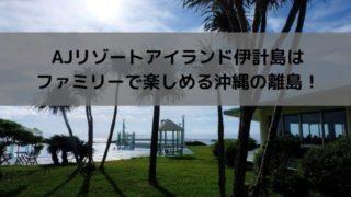AJリゾートアイランド伊計島はファミリーで楽しめる沖縄の離島!