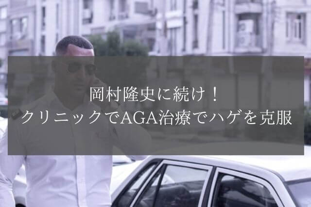 岡村隆史に続け!クリニックでAGA治療でハゲを克服