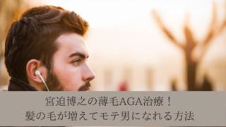 宮迫博之の薄毛AGA治療!髪の毛が増えてモテ男になれる方法