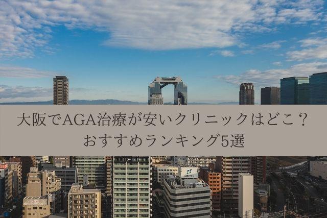 大阪でAGA治療が安いクリニックはどこ?おすすめランキング5選