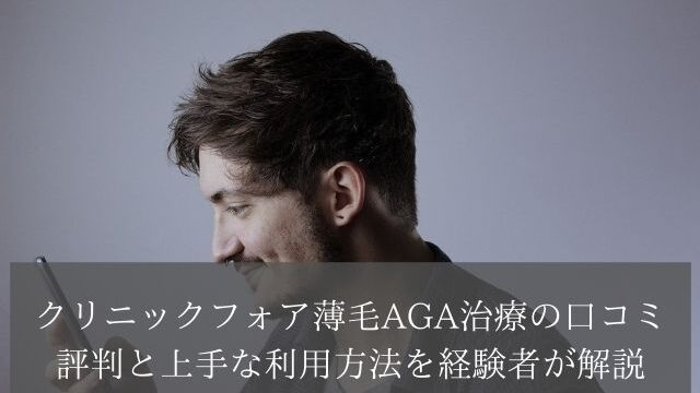 クリニックフォア薄毛AGA治療の口コミ評判と上手な利用方法を経験者が解説